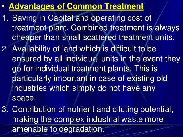 • Advantages of Common Treatment 1. Saving in Capital and operating cost of treatment plant. Combined treatment is always ...