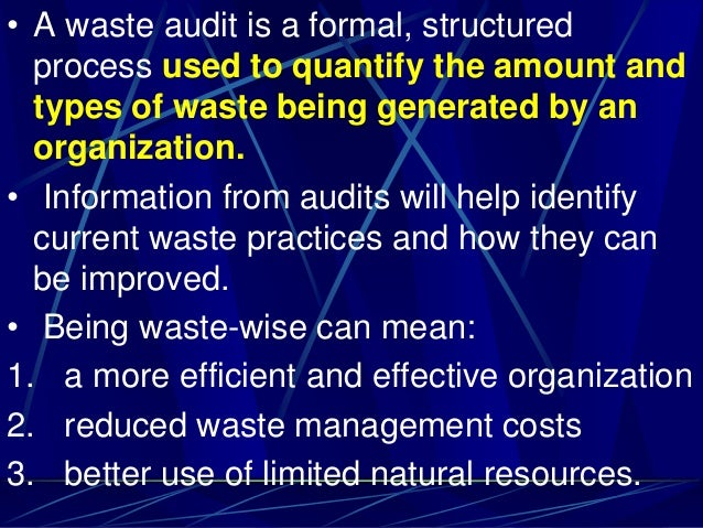 • A waste audit is a formal, structured process used to quantify the amount and types of waste being generated by an organ...
