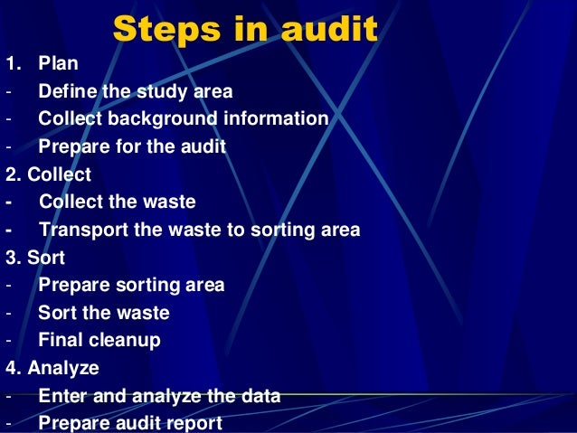 Steps in audit 1. Plan - Define the study area - Collect background information - Prepare for the audit 2. Collect - Colle...