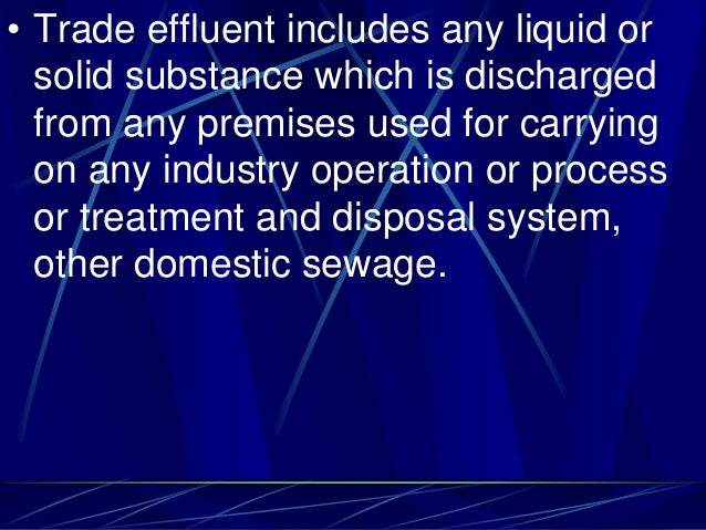 • Trade effluent includes any liquid or solid substance which is discharged from any premises used for carrying on any ind...