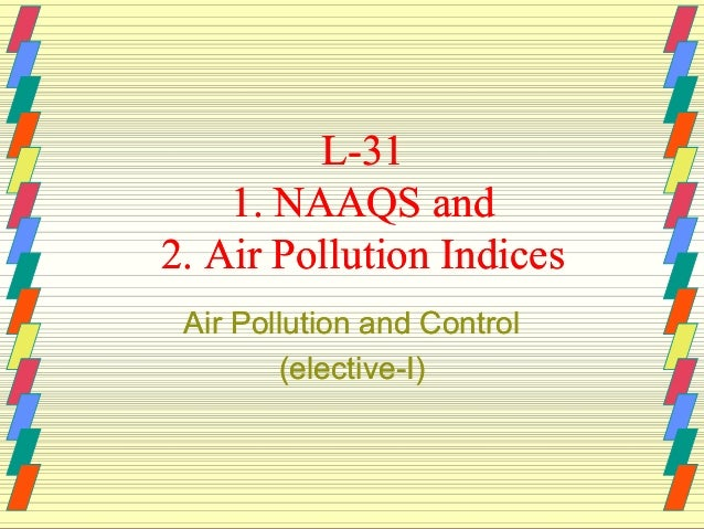 L-31 1. NAAQS and 2. Air Pollution Indices Air Pollution and Control (elective(elective-I)