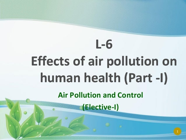 L-6 Effects of air pollution on human health (Part -I) Air Pollution and Control (Elective-I) 1