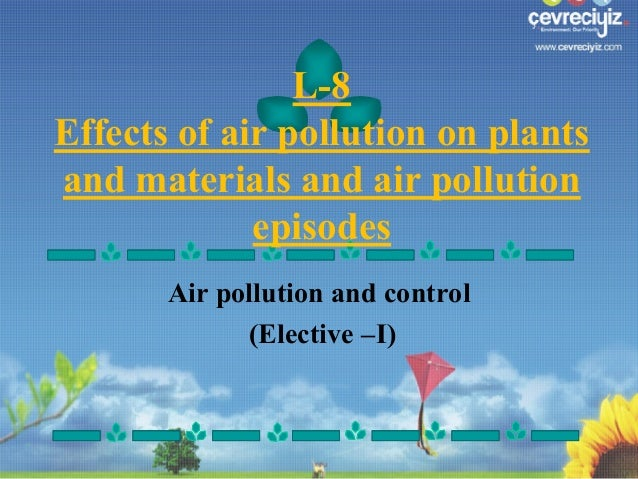 L-8 Effects of air pollution on plants and materials and air pollution episodes Air pollution and control (Elective –I)
