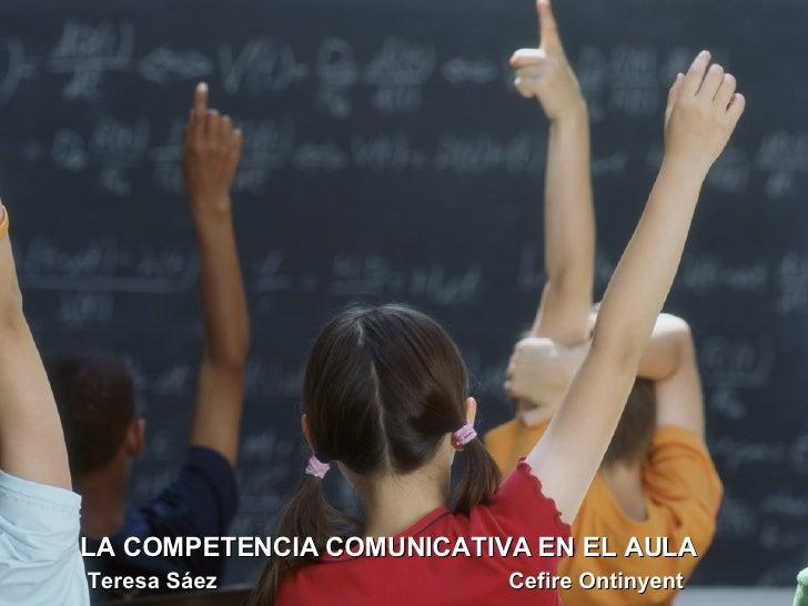 LA COMPETÈNCIA COMUNICATIVA L'AULA Teresa Sáez LA COMPETENCIA COMUNICATIVA EN EL AULA Teresa Sáez  Cefire Ontinyent