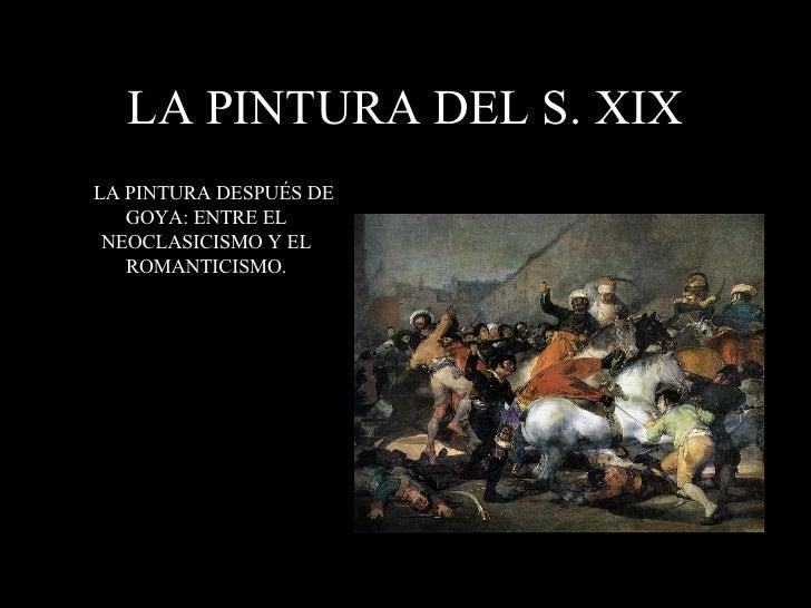 LA PINTURA DEL S. XIX <ul><li>LA PINTURA DESPUÉS DE GOYA: ENTRE EL NEOCLASICISMO Y EL ROMANTICISMO. </li></ul>