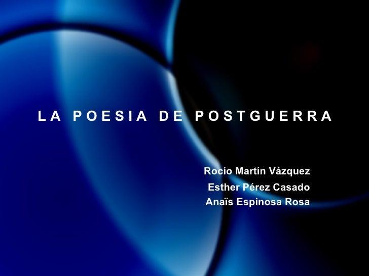 L A  P O E S I A  D E  P O S T G U E R R A Rocío Martín Vázquez Esther Pérez Casado Anaïs Espinosa Rosa