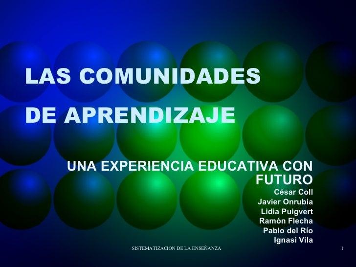 LAS COMUNIDADES DE APRENDIZAJE UNA EXPERIENCIA EDUCATIVA CON FUTURO César Coll Javier Onrubia Lidia Puigvert Ramón Flecha ...