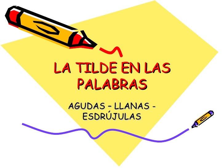 LA TILDE EN LAS PALABRAS AGUDAS – LLANAS - ESDRÚJULAS