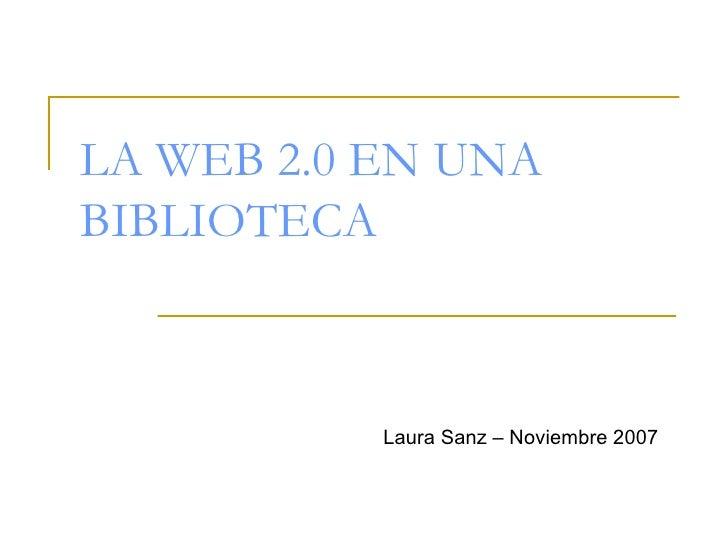 LA WEB 2.0 EN UNA BIBLIOTECA Laura Sanz – Noviembre 2007