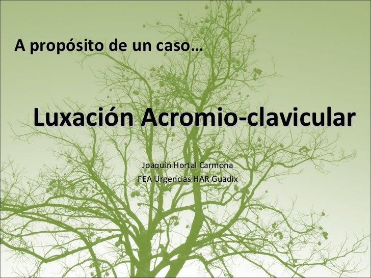 Luxación Acromio-clavicular Joaquín Hortal Carmona FEA Urgencias HAR Guadix A propósito de un caso…
