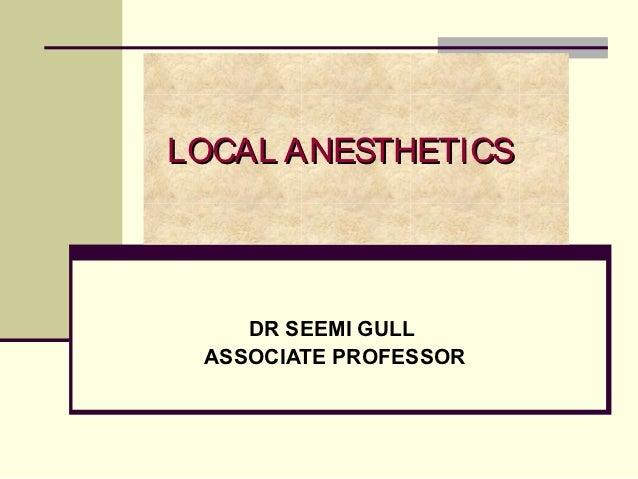 LOCAL ANESTHETICS    DR SEEMI GULL ASSOCIATE PROFESSOR
