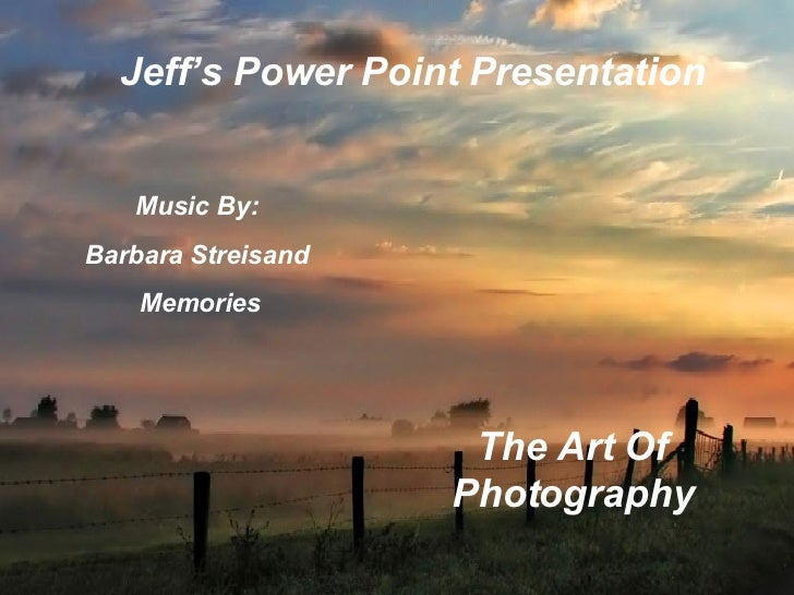 Jeff's Power Point Presentation Music By:  Barbara Streisand  Memories The Art Of Photography