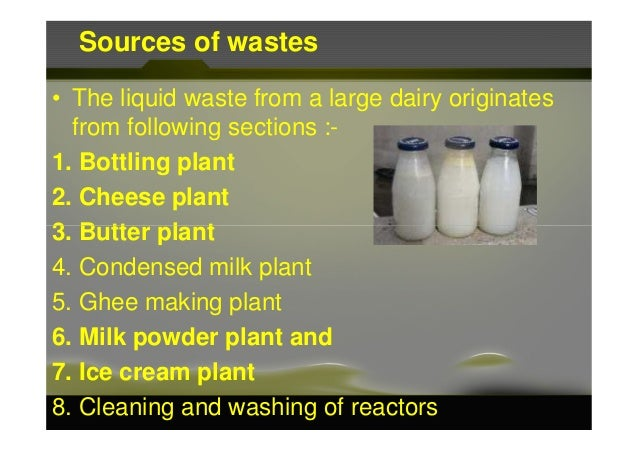 Sources of wastes • The liquid waste from a large dairy originates from following sections :- 1. Bottling plant 2. Cheese ...