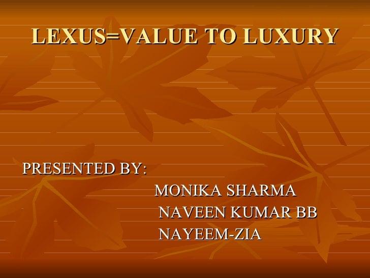 LEXUS=VALUE TO LUXURY <ul><li>PRESENTED BY: </li></ul><ul><li>MONIKA SHARMA </li></ul><ul><li>NAVEEN KUMAR BB </li></ul><u...