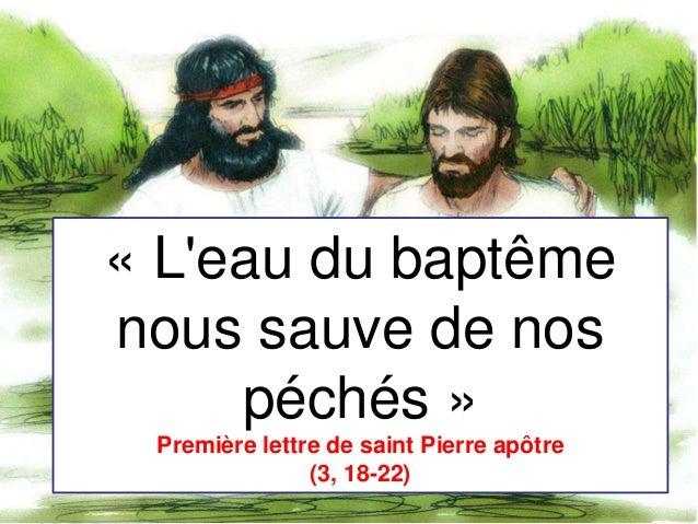 Page 1 « L'eau du baptême nous sauve de nos péchés » Première lettre de saint Pierre apôtre (3, 18-22)