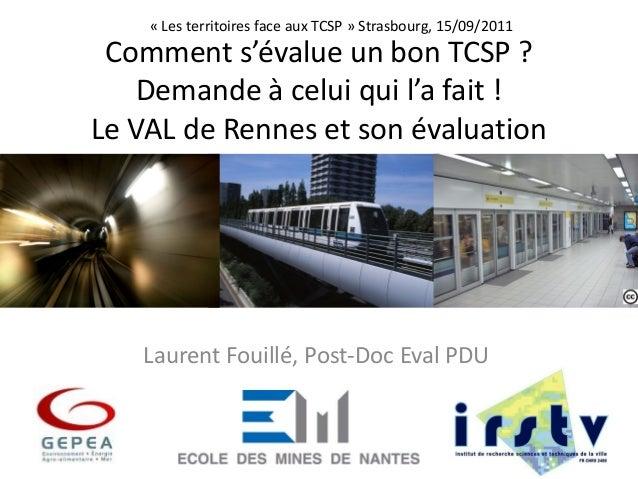 Comment s'évalue un bon TCSP ?Demande à celui qui l'a fait !Le VAL de Rennes et son évaluationLaurent Fouillé, Post-Doc Ev...