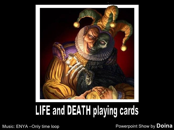 LIFE and DEATH playing cards Powerpoint Show by  Doina Music: ENYA –Only time loop