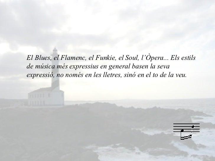 El Blues, el Flamenc, el Funkie, el Soul, l'Òpera... Els estils de música més expressius en general basen la seva expressi...