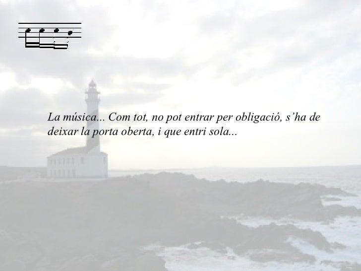 La música... Com tot, no pot entrar per obligació, s'ha de deixar la porta oberta, i que entri sola...