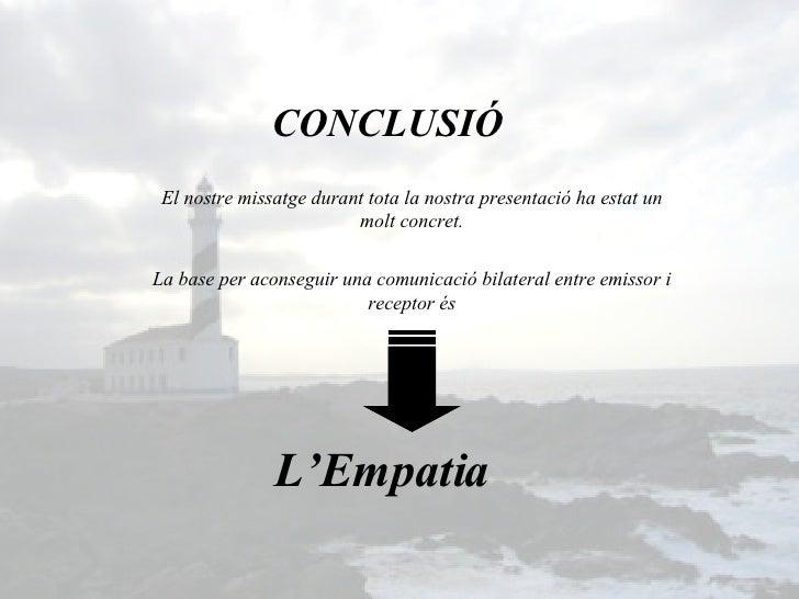 L'Empatia CONCLUSIÓ La base per aconseguir una comunicació bilateral entre emissor i receptor és El nostre missatge durant...