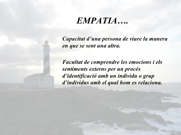 Capacitat d'una persona de viure la manera en que se sent una altra.  EMPATIA…. Facultat de comprendre les emocions i els ...