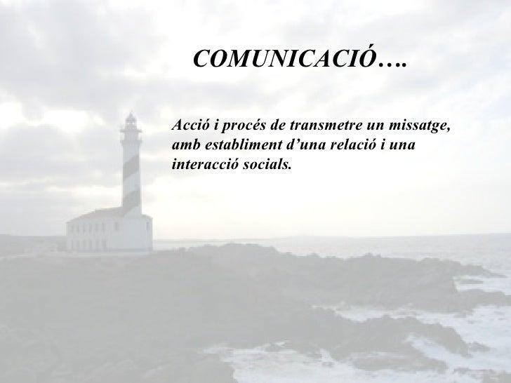 COMUNICACIÓ…. Acció i procés de transmetre un missatge, amb establiment d'una relació i una interacció socials.