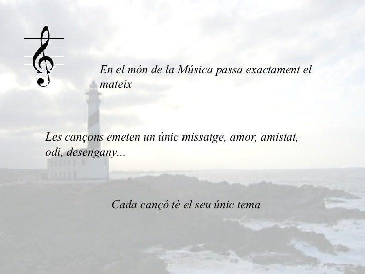 En el món de la Música passa exactament el mateix Les cançons emeten un únic missatge, amor, amistat, odi, desengany...  C...