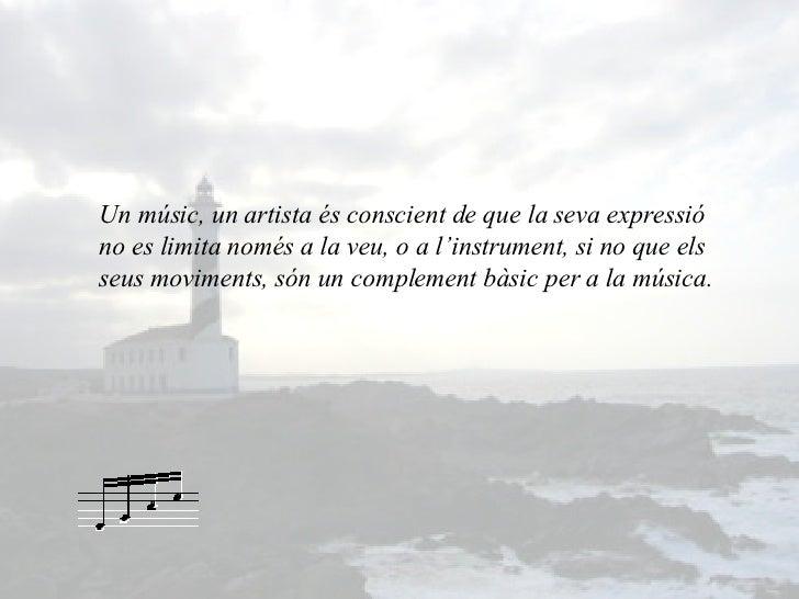 Un músic, un artista és conscient de que la seva expressió no es limita només a la veu, o a l'instrument, si no que els se...