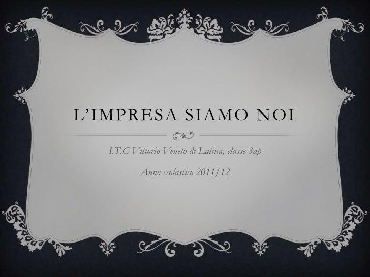 L'IMPRESA SIAMO NOI   I.T.C Vittorio Veneto di Latina, classe 3ap           Anno scolastico 2011/12