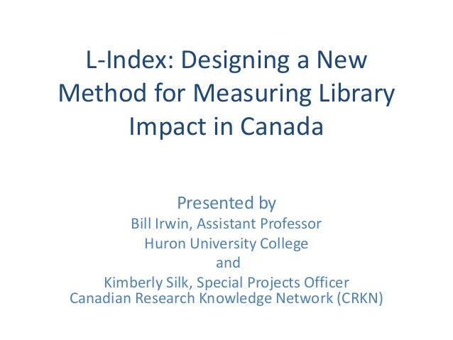 L-Index: Designing a New Method for Measuring Library Impact in Canada Presented by Bill Irwin, Assistant Professor Huron ...