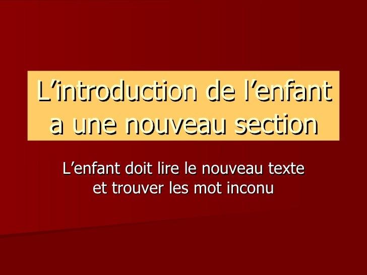L'introduction de l'enfant a une nouveau section L'enfant doit lire le nouveau texte et trouver les mot inconu