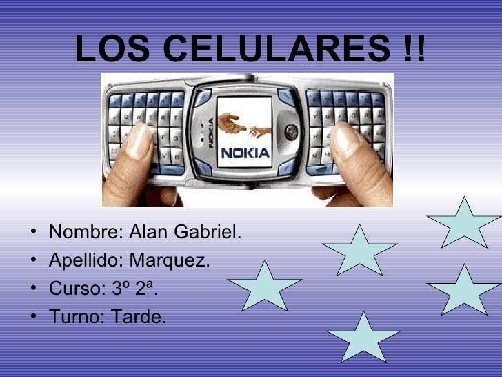 LOS CELULARES !! <ul><li>Nombre: Alan Gabriel. </li></ul><ul><li>Apellido: Marquez. </li></ul><ul><li>Curso: 3º 2ª. </li><...