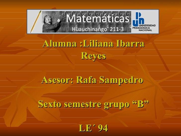 "Alumna :Liliana Ibarra Reyes Asesor: Rafa Sampedro  Sexto semestre grupo ""B""   LE´ 94"