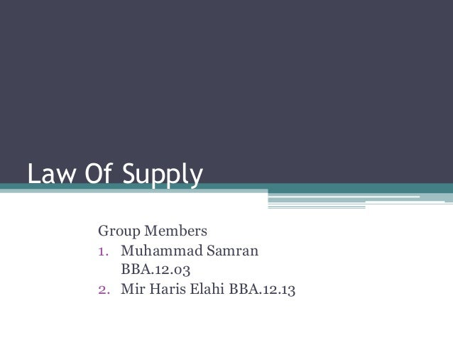 Law Of SupplyGroup Members1. Muhammad SamranBBA.12.o32. Mir Haris Elahi BBA.12.13
