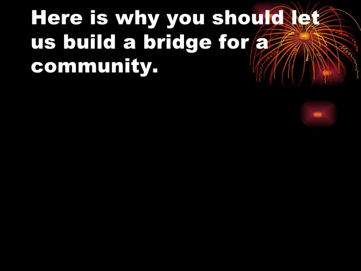 Here is why you should let us build a bridge for a community.