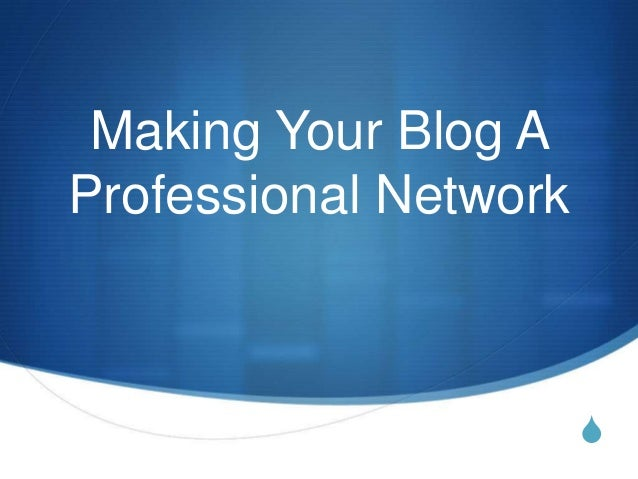 SMaking Your Blog AProfessional Network