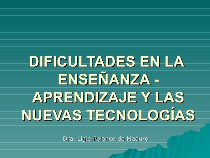 DIFICULTADES EN LA  ENSEÑANZA - APRENDIZAJE Y LAS NUEVAS TECNOLOGÍAS Dra. Ligia Polanco de Maduro