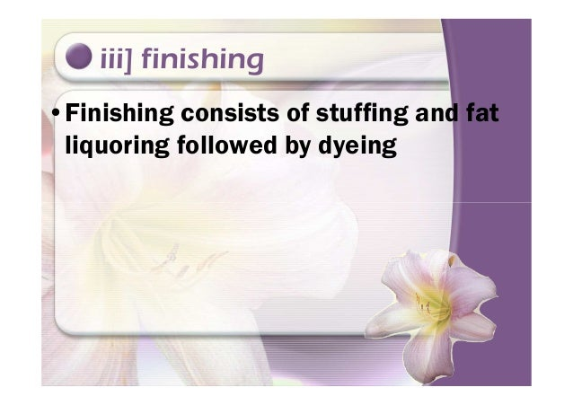 iii] finishing •Finishing consists of stuffing and fat liquoring followed by dyeing