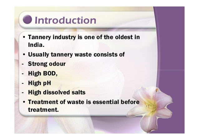 Introduction • Tannery industry is one of the oldest in India. • Usually tannery waste consists of - Strong odour - High B...