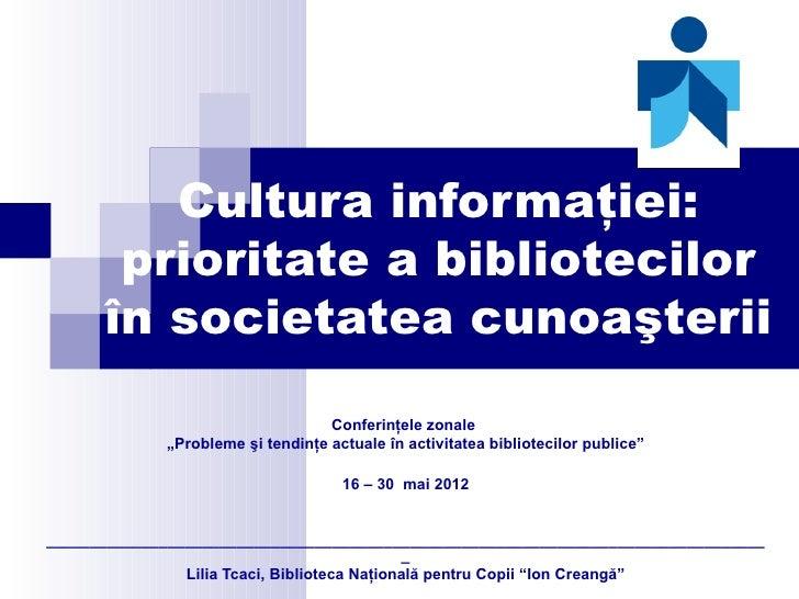Cultura informaţiei:       prioritate a bibliotecilor      în societatea cunoaşterii                                   Con...