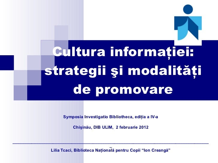 Cultura informa ţiei: strategii şi modalităţi de promovare Symposia Investigatio Bibliotheca, ediţia a IV-a Chişinău, DIB ...