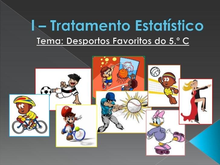 l – Tratamento Estatístico<br />Tema: Desportos Favoritos do 5.º C<br />
