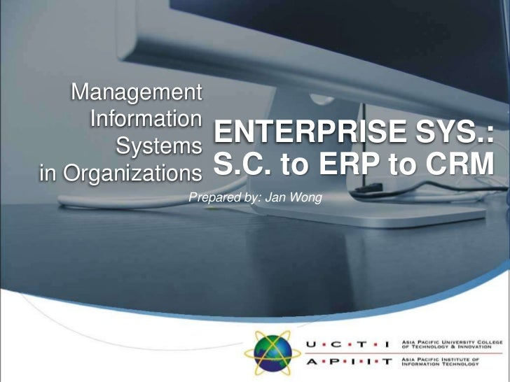 ENTERPRISE SYS.:<br />ManagementInformation Systemsin Organizations<br />S.C. to ERP to CRM<br />Prepared by: Jan Wong<br />