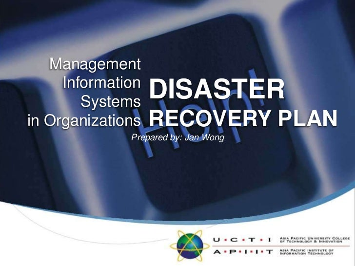 ManagementInformation Systemsin Organizations<br />DISASTER<br />RECOVERY PLAN<br />Prepared by: Jan Wong<br />