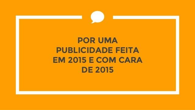 POR UMA PUBLICIDADE FEITA EM 2015 E COM CARA DE 2015