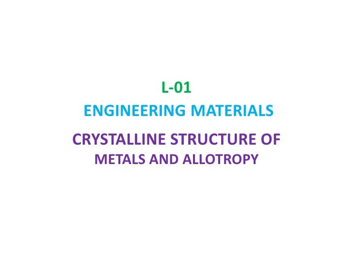 L-01 ENGINEERINGMATERIALS<br />CRYSTALLINE STRUCTURE OF METALS AND ALLOTROPY<br />