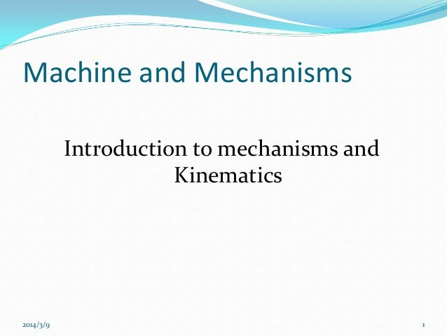 Machine and Mechanisms Introduction to mechanisms and Kinematics  2014/3/9  1