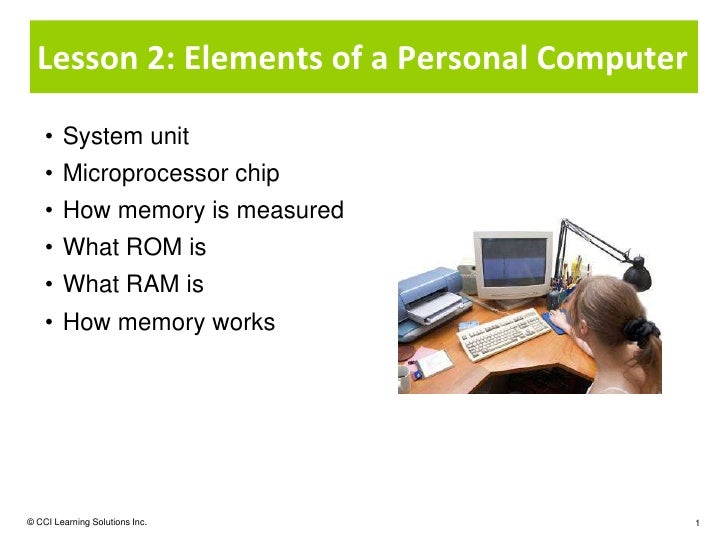 Lesson 2: Elements of a Personal Computer    • System unit    • Microprocessor chip    • How memory is measured    • What ...