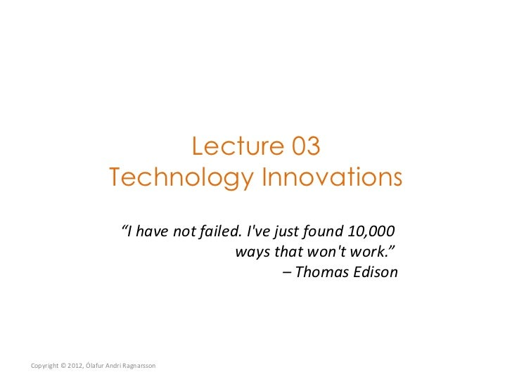 "Lecture 03                         Technology Innovations                             ""I have not failed. Ive just found 1..."