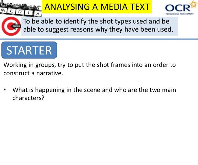 ANALYSING A MEDIA TEXT STARTER To be able to identify the shot types used and be able to suggest reasons why they have bee...